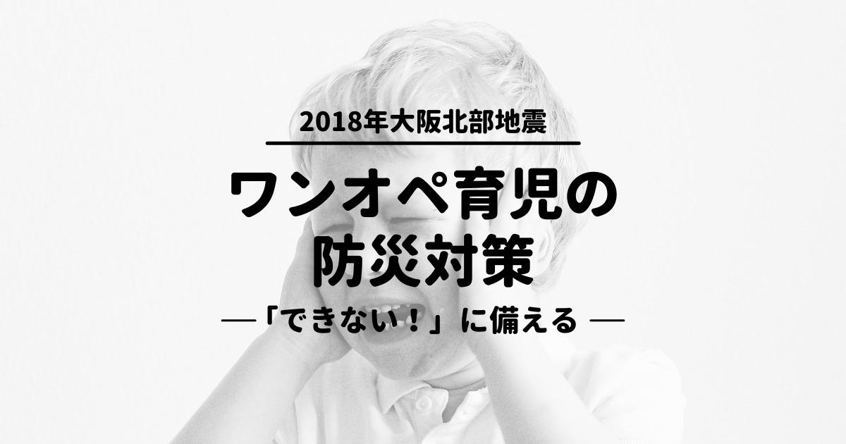 2018年大阪北部地震︰イヤイヤ期ワンオペ育児中でも災害は襲う。5つの「できない!」に備える防災対策
